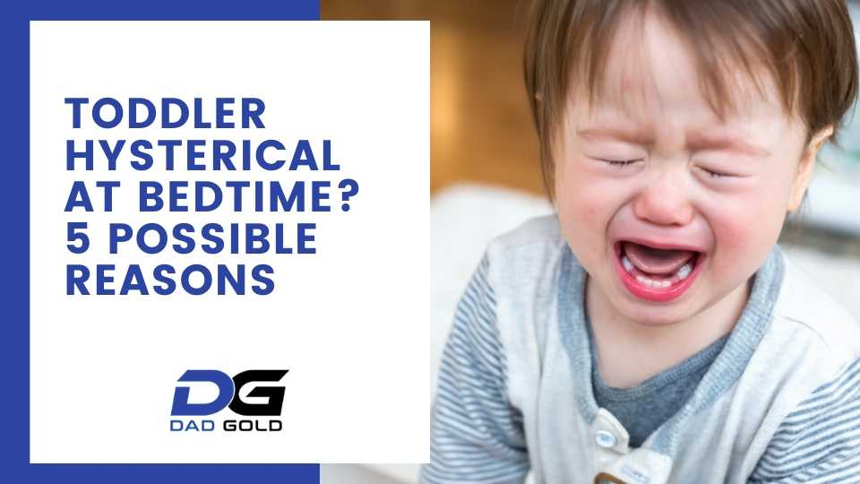 Toddler hysterical at bedtime 5 possible reasons
