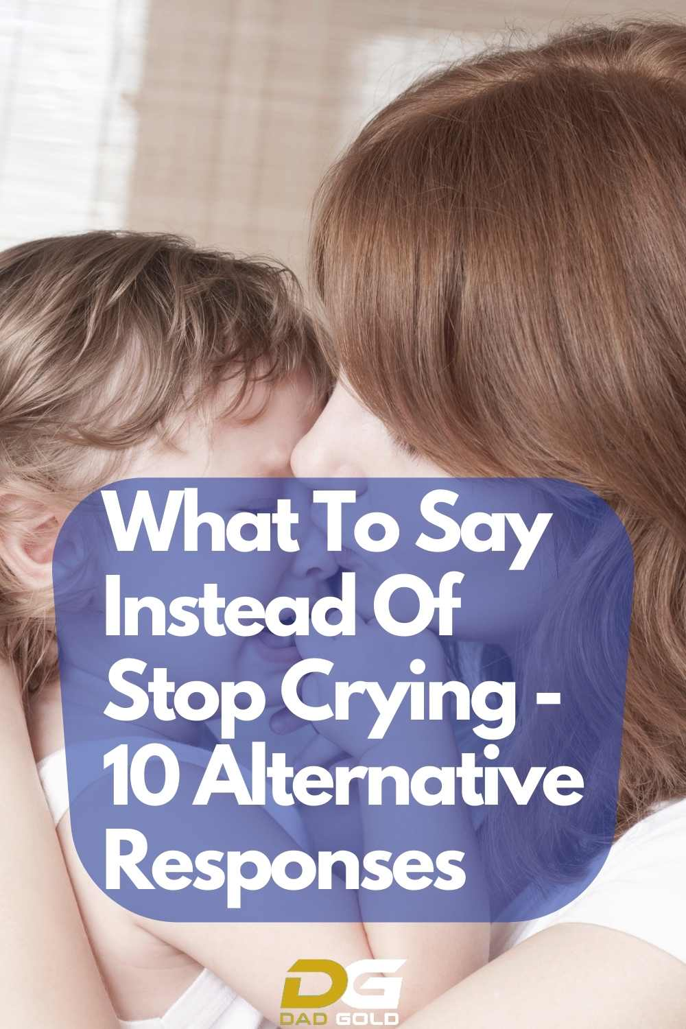 What To Say Instead Of Stop Crying Dad Gold Parenting Tips